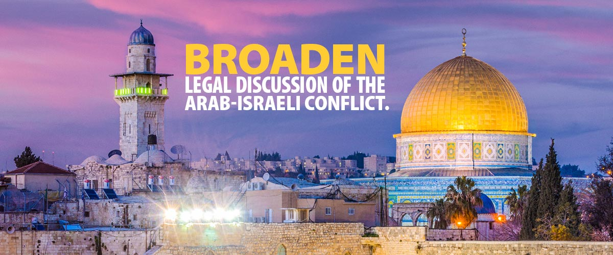 Broaden Legal Discussion of the Arab-Israeli Conflict.